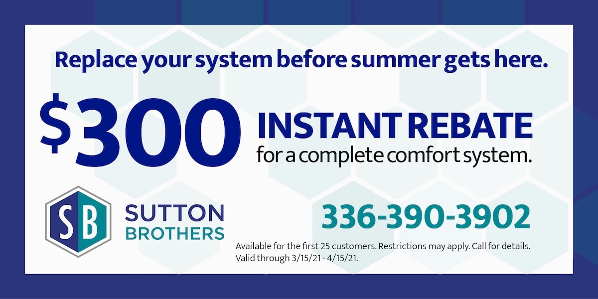 Replace your system before summer gets here | 0 Instant Rebate for a complete comfort system | Available for the 1st 25 customers. restriction may apply | 3/15/21 - 4/15/21